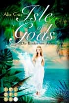 Isle of Gods. Die Kinder von Atlantis - Götter-Fantasy voller Romantik ebook by Alia Cruz