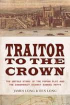 Traitor to the Crown: The Untold Story of the Popish Plot and the Consipiracy Against Samuel Pepys ebook by James D. Long