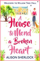 A House to Mend a Broken Heart - Escape with the perfect summer read ebook by Alison Sherlock
