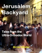 Jerusalem Backyard - Tales from the Ultra-Orthodox World ebook by Miriam Woelke