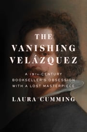 The Vanishing Velázquez - A 19th Century Bookseller's Obsession with a Lost Masterpiece ebook by Laura Cumming