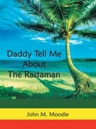 Daddy Tell Me About the Rastaman ebook by John M. Moodie