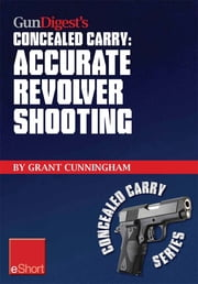 Gun Digest's Accurate Revolver Shooting Concealed Carry eShort - Learn how to aim a pistol and pistol sighting fundamentals to increase revolver accuracy at the range. ebook by Grant Cunningham