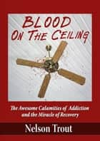 Blood On The Ceiling ebook by Nelson Trout