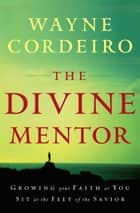 Divine Mentor, The - Growing Your Faith as You Sit at the Feet of the Savior ebook by Wayne Cordeiro