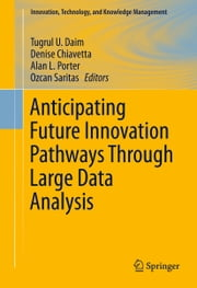 Anticipating Future Innovation Pathways Through Large Data Analysis ebook by Tugrul U. Daim,Denise Chiavetta,Alan L. Porter,Ozcan Saritas