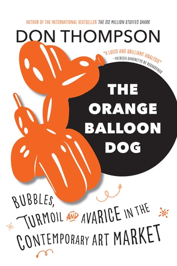 The Orange Balloon Dog - Bubbles, Turmoil and Avarice in the Contemporary Art Market ebook by Don Thompson