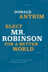 Elect Mr. Robinson for a Better World - A Novel ebook by Donald Antrim