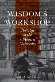 Wisdom's Workshop - The Rise of the Modern University ebook by James Axtell