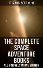 The Complete Space Adventure Books of Otis Adelbert Kline – All 8 Novels in One Edition - Science-Fantasy Collection, Including The Complete Venus Trilogy, The Swordsman of Mars, The Outlaws of Mars, Maza of the Moon, The Man from the Moon & A Vision of Venus ebook by Otis Adelbert Kline