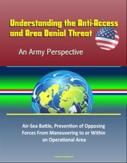 Understanding the Anti-Access and Area Denial Threat: An Army Perspective – Air-Sea Battle, Prevention of Opposing Forces From Maneuvering to or Within an Operational Area ebook by Progressive Management