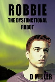 Robbie the Dysfunctional Robot ebook by D Miller