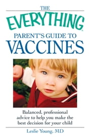 The Everything Parent's Guide to Vaccines - Balanced, professional advice to help you make the best decision for your child ebook by Leslie Young