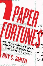 Paper Fortunes - Modern Wall Street; Where It's Been and Where It's Going ebook by Roy C. Smith