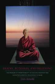 Brains, Buddhas, and Believing - The Problem of Intentionality in Classical Buddhist and Cognitive-Scientific Philosophy of Mind ebook by Dan Arnold