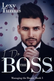 I Do the Boss - Managing the Bosses Series, #5 ebook by Lexy Timms