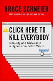 Click Here to Kill Everybody: Security and Survival in a Hyper-connected World eBook by Bruce Schneier