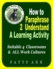 How to Paraphrase 2 Understand ~ A Learning Activity Suitable 4 Classrooms & ALL Work Cultures ebook by Patty Ann