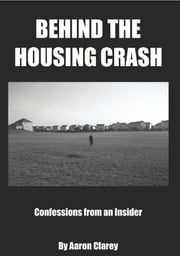 Behind the Housing Crash - Confessions from an Insider ebook by Aaron Clarey