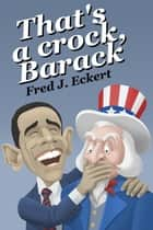That's a Crock, Barack ebook by Fred J. Eckert