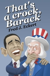 That's a Crock, Barack - President Obama's Record Of Saying Things That Are Untrue, Duplicitous, Arrogant And Delusional Or Barack Obama's Lies And Why Obama Should Not Be Re-Elected ebook by Fred J. Eckert