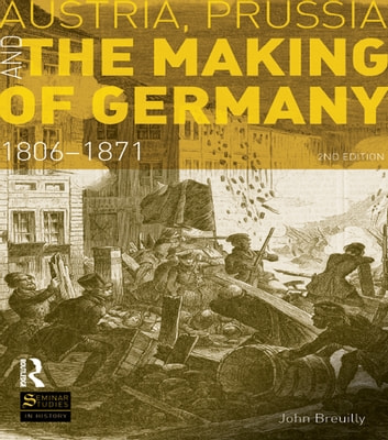 Austria, Prussia and The Making of Germany - 1806-1871 ebook by John Breuilly