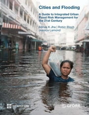 Cities and Flooding: A Guide to Integrated Urban Flood Risk Management for the 21st Century ebook by Abhas K. Jha,Robin Bloch,Jessica Lamond