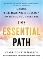 The Essential Path - Making the Daring Decision to Be Who You Truly Are ebook by Neale Donald Walsch