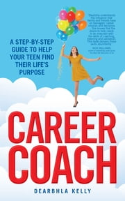 Career Coach - A Step-by-Step Guide to Help Your Teen Find Their Life's Purpose ebook by Dearbhla Kelly