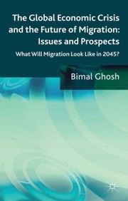 The Global Economic Crisis and the Future of Migration: Issues and Prospects - What will migration look like in 2045? ebook by B. Ghosh