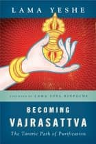 Becoming Vajrasattva - The Tantric Path of Purification ebook by Lama Thubten Yeshe, Lama Thubten Zopa Rinpoche, Nicholas Ribush