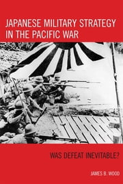 Japanese Military Strategy in the Pacific War - Was Defeat Inevitable? ebook by James B. Wood