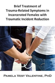 Brief Treatment of Trauma-Related Symptoms in Incarcerated Females with Traumatic Incident Reduction (TIR) ebook by Pamela V. Valentine
