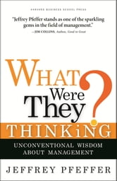 What Were They Thinking? - Unconventional Wisdom About Management ebook by Jeffrey Pfeffer