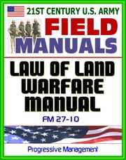 21st Century U.S. Army Law of Land Warfare Manual (FM 27-10) - Rules, Principles, Hostilities, Prisoners of War, Wounded and Sick, Civilians, Occupation, War Crimes, Geneva Conventions ebook by Progressive Management