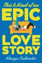 This Is Kind of an Epic Love Story ebook by Kheryn Callender