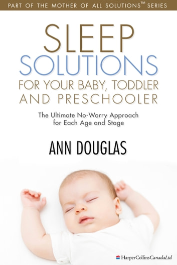 Sleep Solutions for your Baby, Toddler and Preschooler - The Ultimate No-Worry Approach for Each Age and Stage ebook by Ann Douglas