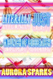 Literally Just a Bunch of Gibberish (Nonsense Gibberish Book) ebook by Aurora Sparks