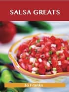 Salsa Greats: Delicious Salsa Recipes, The Top 100 Salsa Recipes ebook by Franks Jo