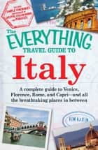 The Everything Travel Guide to Italy - A complete guide to Venice, Florence, Rome, and Capri - and all the breathtaking places in between ebook by Kim Kavin