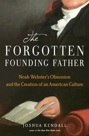 The Forgotten Founding Father - Noah Webster's Obsession and the Creation of an American Culture ebook by Joshua Kendall