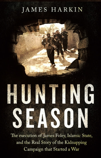 Hunting Season - The Execution of James Foley, Islamic State, and the Real Story of the Kidnapping Campaign that Started a War ebook by James Harkin