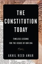 The Constitution Today - Timeless Lessons for the Issues of Our Era ebook by Akhil Reed Amar