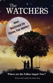 THE WATCHERS: Who Watches Us From the Moon and Where Did the Fallen Angels Go? ebook by Roger King