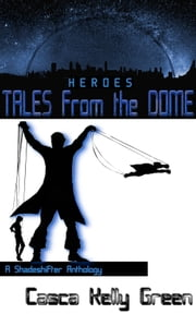 Tales from the Dome: Heroes - A Shadeshifter Anthology ebook by Casca Green