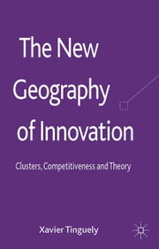 The New Geography of Innovation - Clusters, Competitiveness and Theory ebook by X. Tinguely