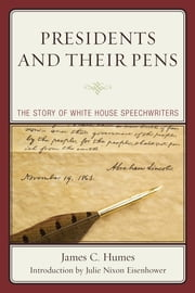 Presidents and Their Pens - The Story of White House Speechwriters ebook by James C. Humes,Julie Nixon Eisenhower