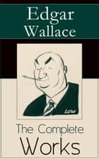 The Complete Works of Edgar Wallace - The ultimate collections of mystery & detective thrillers from the prolific English crime writer, featuring Novels, Stories, Historical Works and True Crime Accounts ebook by Edgar Wallace