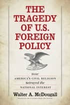 The Tragedy of U.S. Foreign Policy - How America's Civil Religion Betrayed the National Interest ebook by Walter A. McDougall