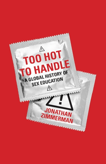 Too Hot to Handle - A Global History of Sex Education ebook by Jonathan Zimmerman